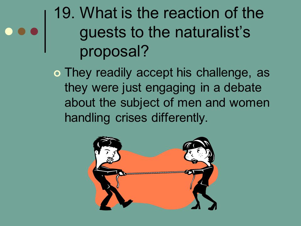 19. What is the reaction of the guests to the naturalist's proposal? They readily accept his challenge, as they were just engaging in a debate about t