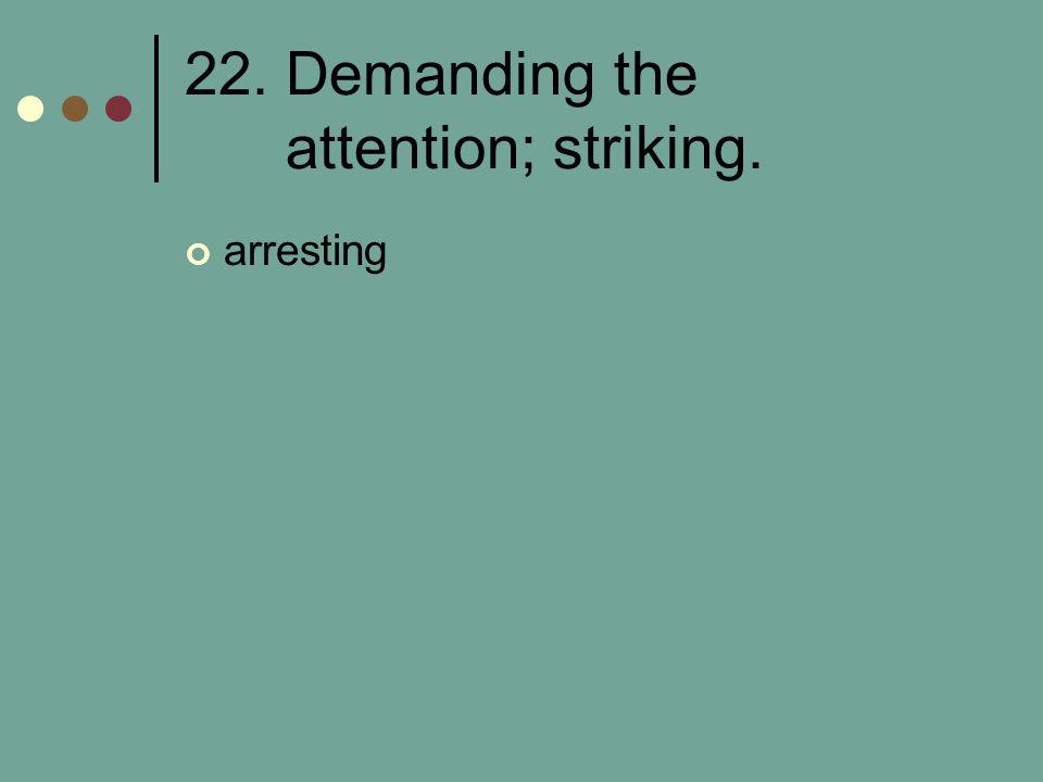 22. Demanding the attention; striking. arresting
