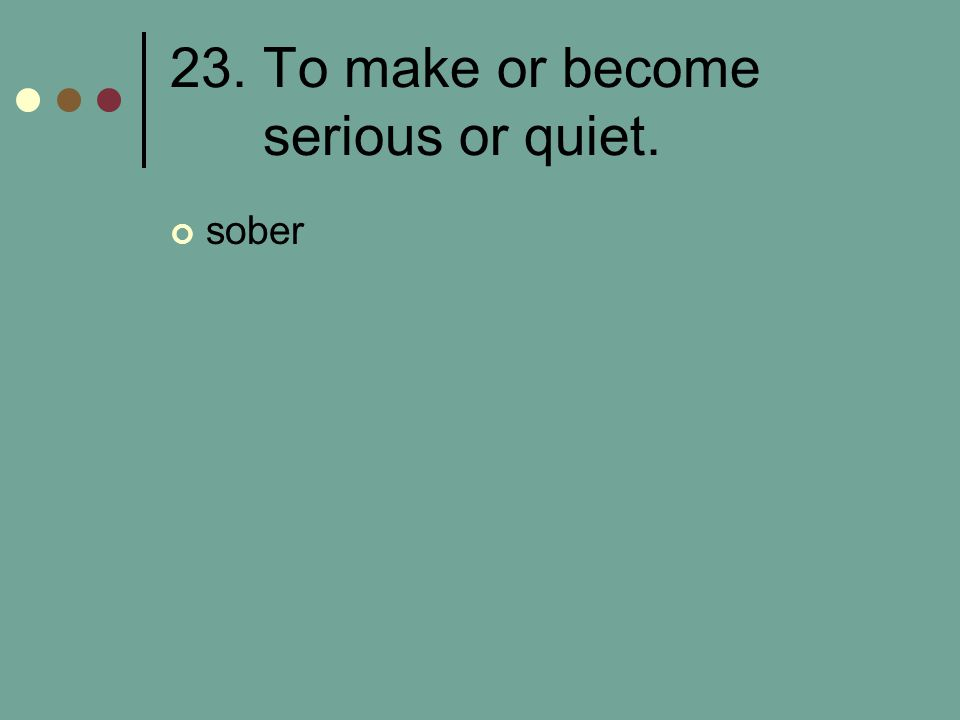 23. To make or become serious or quiet. sober