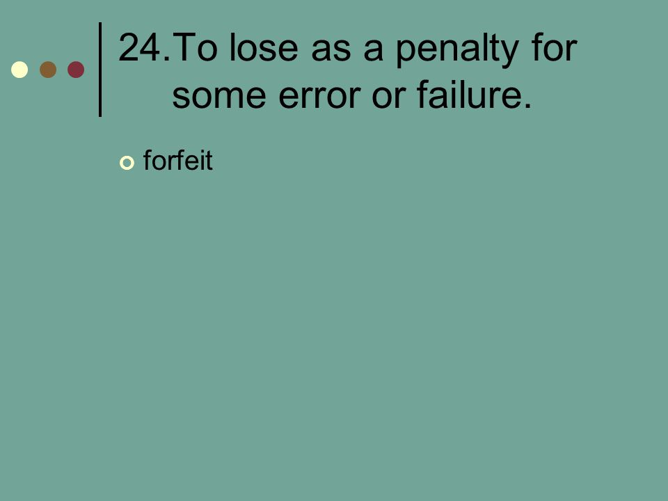 24.To lose as a penalty for some error or failure. forfeit