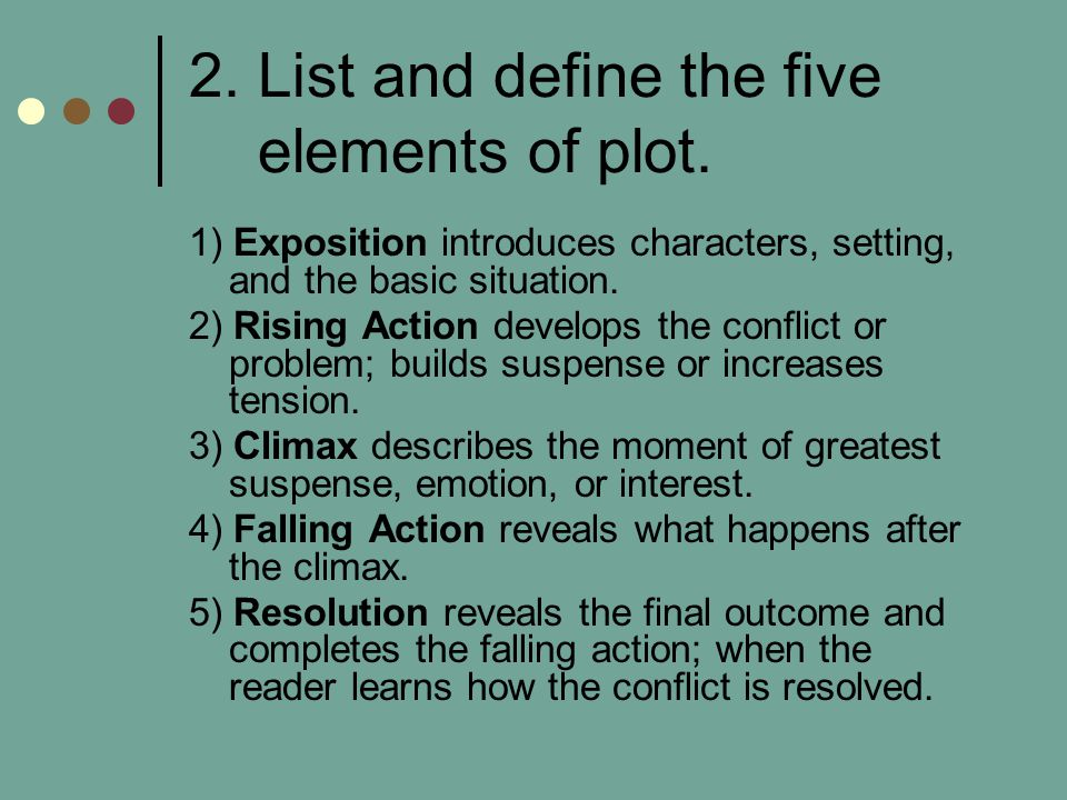 2. List and define the five elements of plot. 1) Exposition introduces characters, setting, and the basic situation. 2) Rising Action develops the con