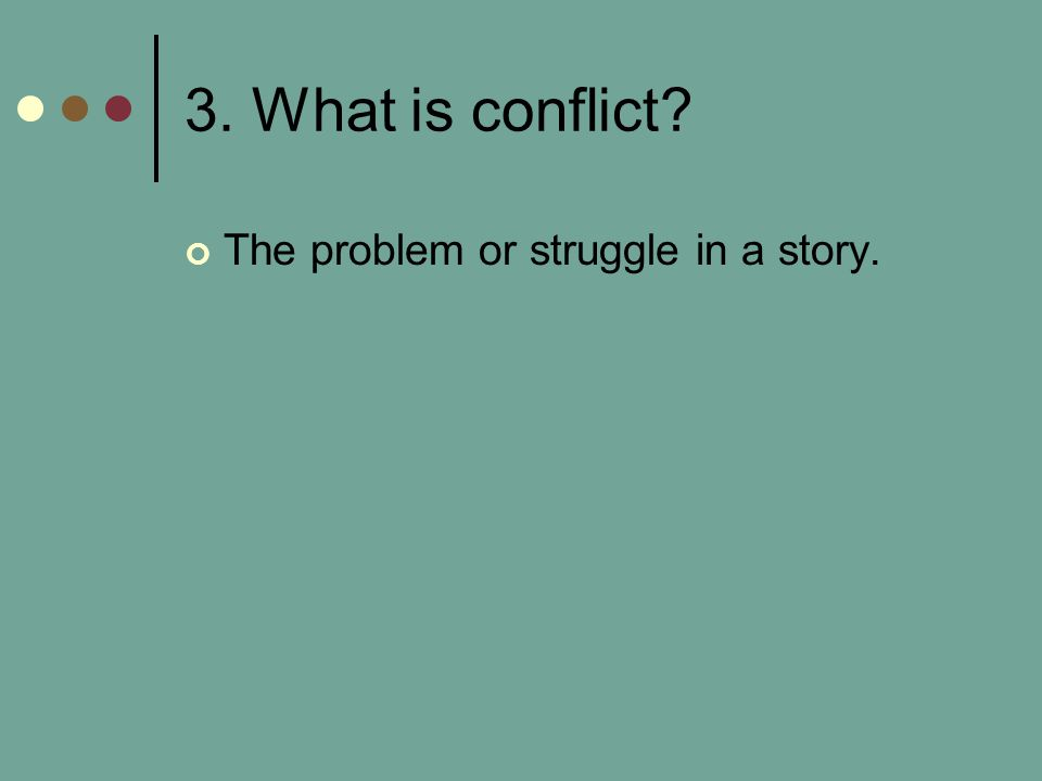 3. What is conflict? The problem or struggle in a story.