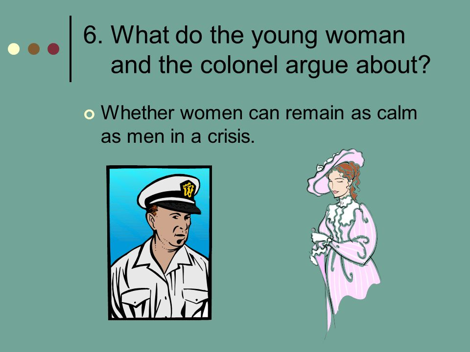 6. What do the young woman and the colonel argue about? Whether women can remain as calm as men in a crisis.