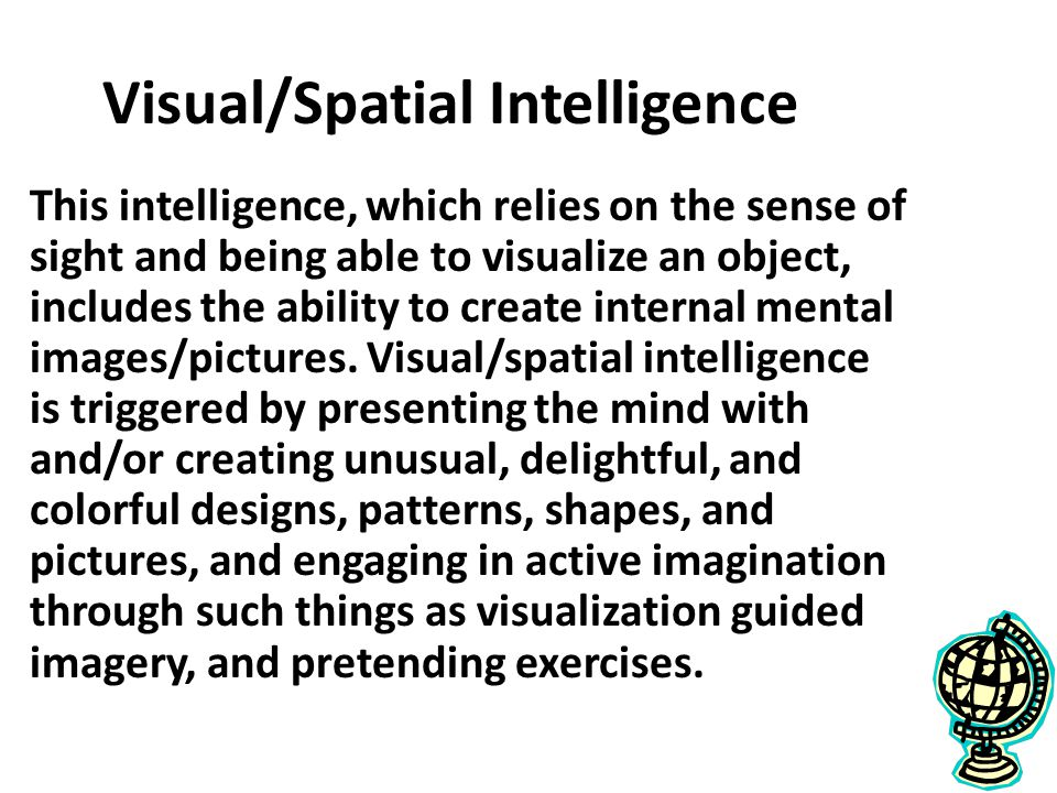 Visual/Spatial Intelligence This intelligence, which relies on the sense of sight and being able to visualize an object, includes the ability to create internal mental images/pictures.