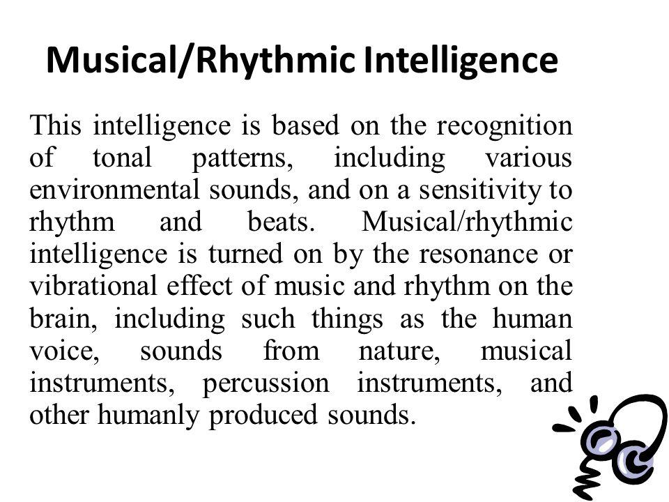 Musical/Rhythmic Intelligence This intelligence is based on the recognition of tonal patterns, including various environmental sounds, and on a sensitivity to rhythm and beats.