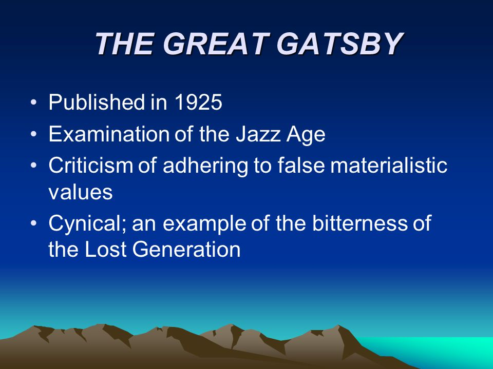 THE GREAT GATSBY Published in 1925 Examination of the Jazz Age Criticism of adhering to false materialistic values Cynical; an example of the bitterne