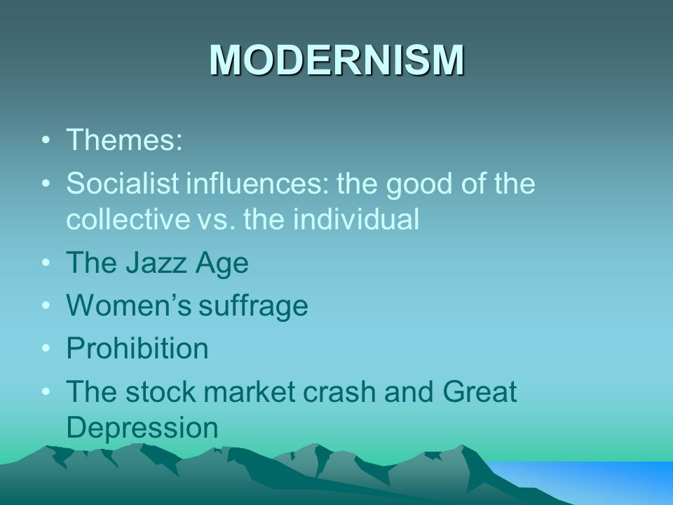 MODERNISM Themes: Socialist influences: the good of the collective vs. the individual The Jazz Age Women's suffrage Prohibition The stock market crash