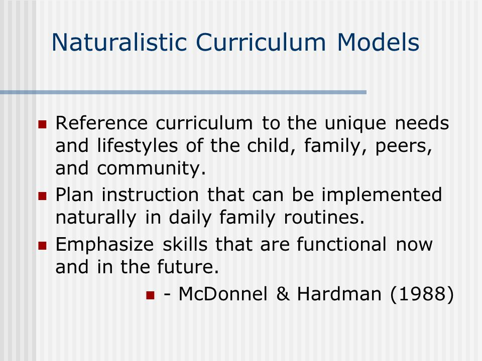 Naturalistic Curriculum Models Reference curriculum to the unique needs and lifestyles of the child, family, peers, and community.