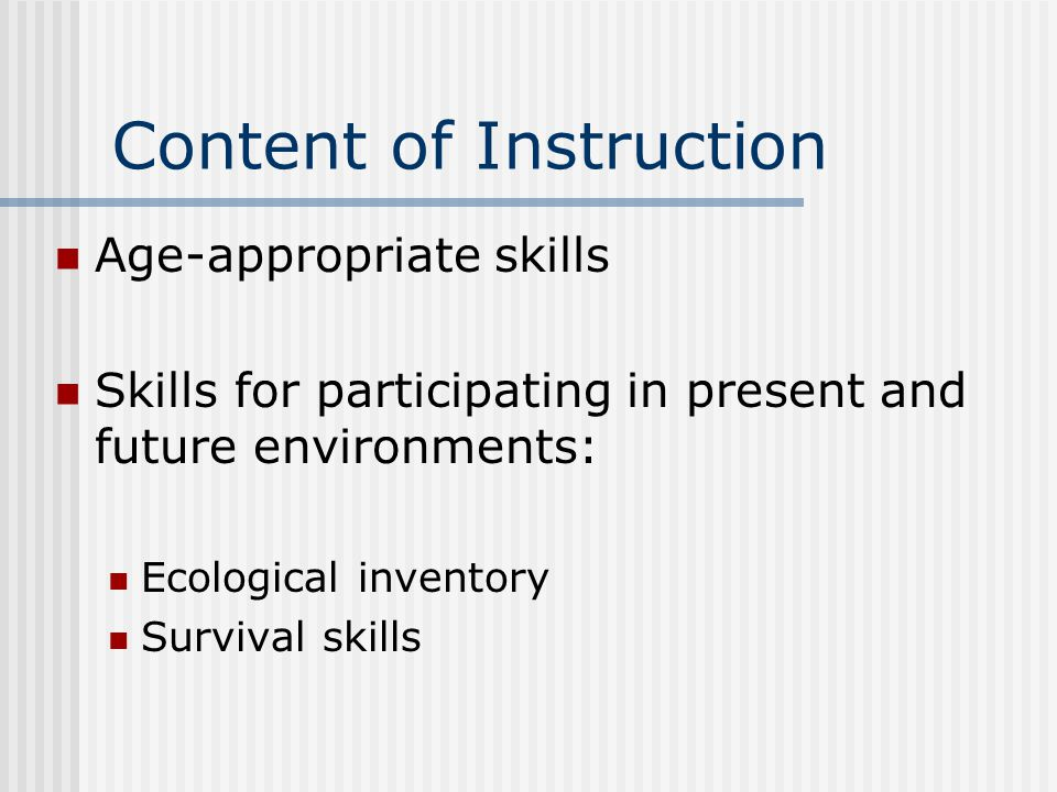 Content of Instruction Age-appropriate skills Skills for participating in present and future environments: Ecological inventory Survival skills