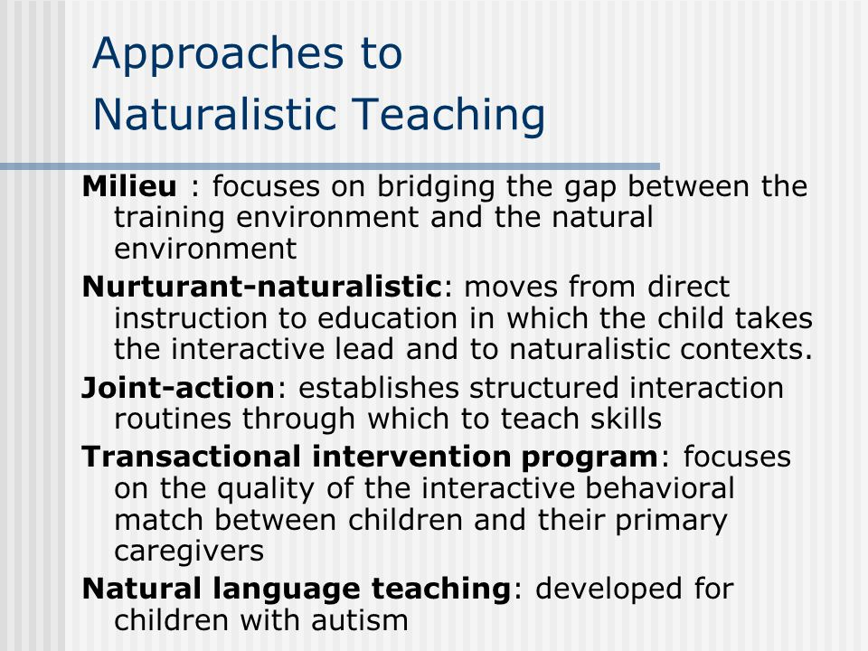Approaches to Naturalistic Teaching Milieu : focuses on bridging the gap between the training environment and the natural environment Nurturant-naturalistic: moves from direct instruction to education in which the child takes the interactive lead and to naturalistic contexts.
