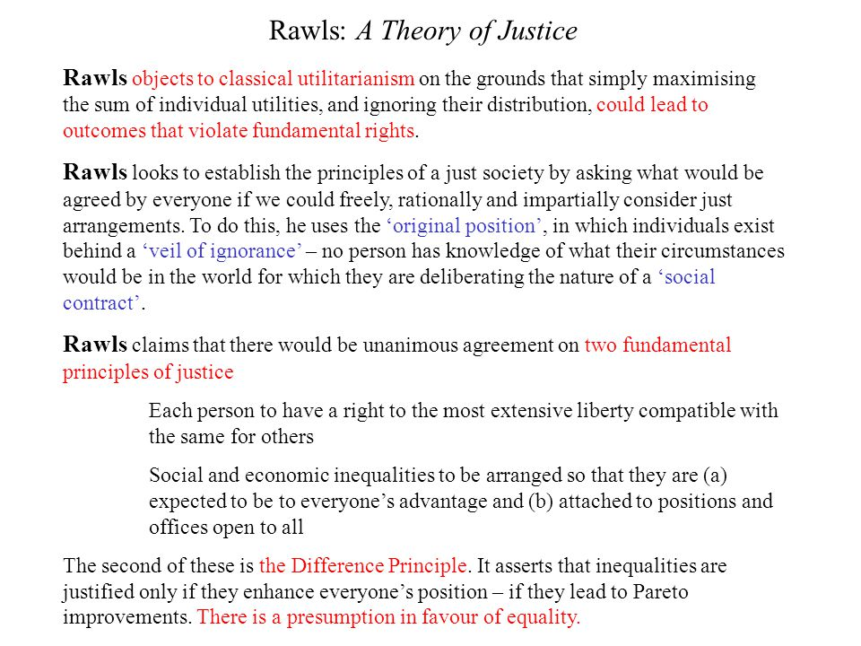 Rawls: A Theory of Justice Rawls objects to classical utilitarianism on the grounds that simply maximising the sum of individual utilities, and ignori