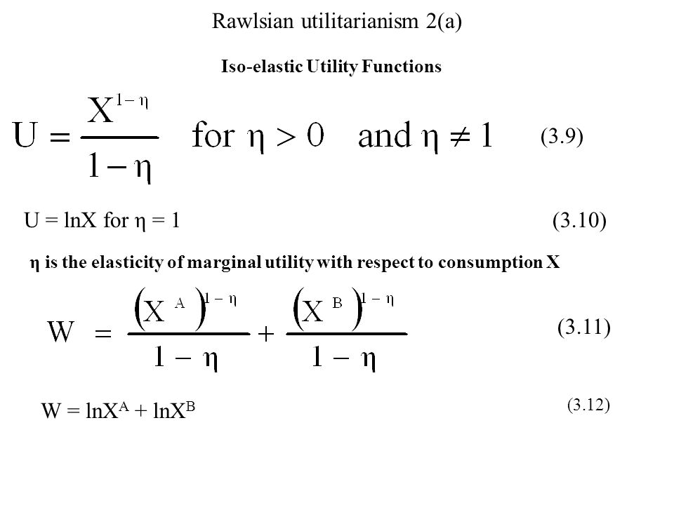 Rawlsian utilitarianism 2(a) Iso-elastic Utility Functions (3.9) U = lnX for η = 1 (3.10) η is the elasticity of marginal utility with respect to cons