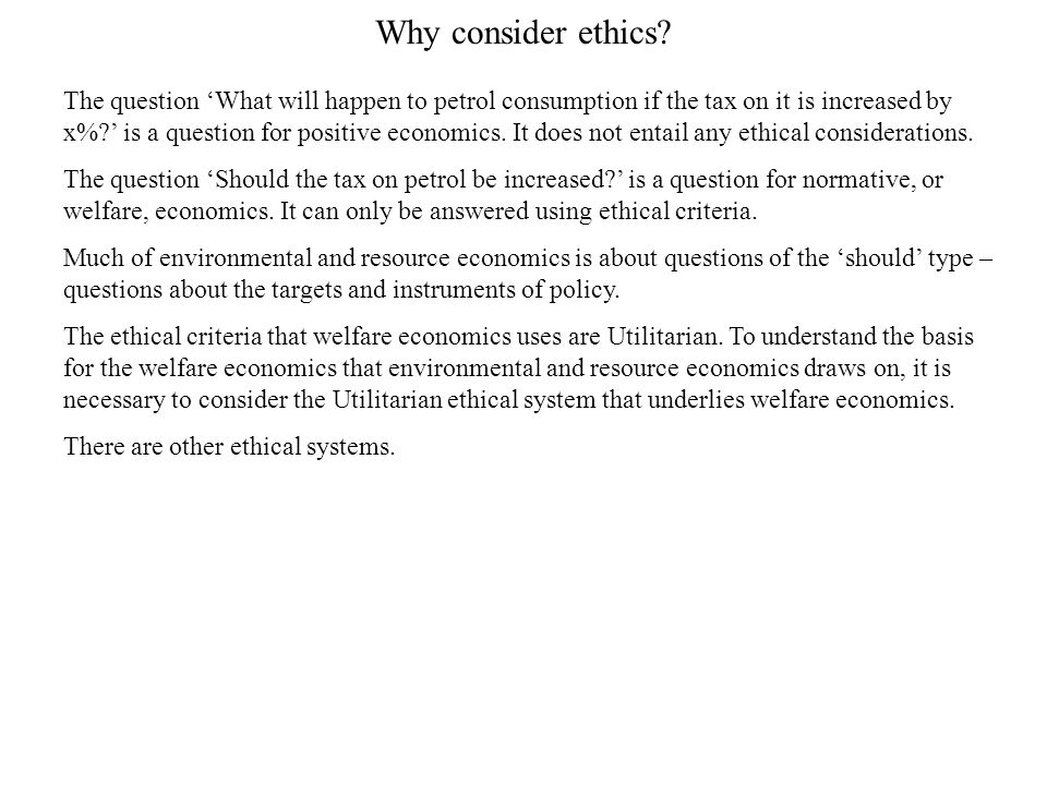Why consider ethics? The question 'What will happen to petrol consumption if the tax on it is increased by x%?' is a question for positive economics.