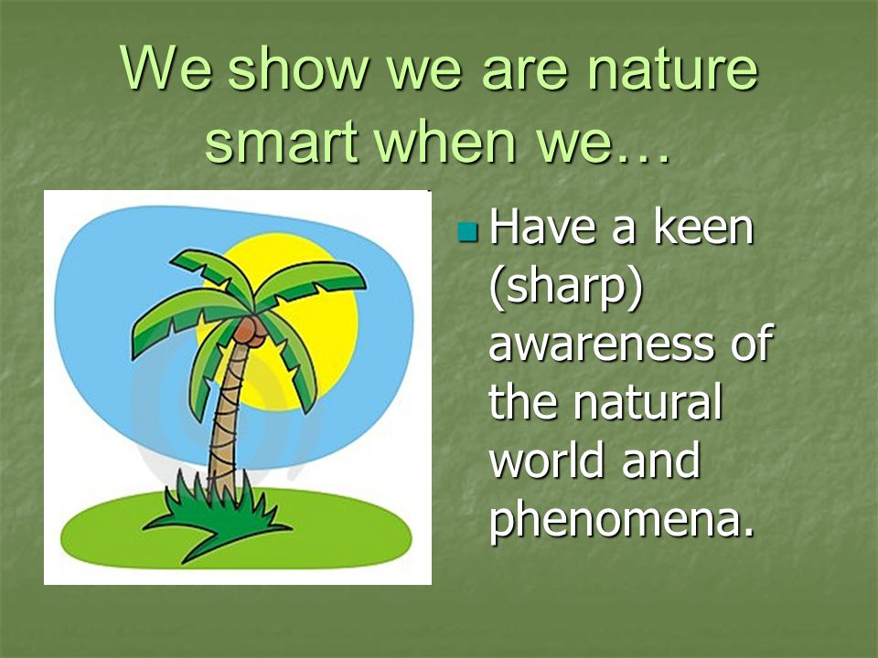 We show we are nature smart when we… Have a keen (sharp) awareness of the natural world and phenomena.