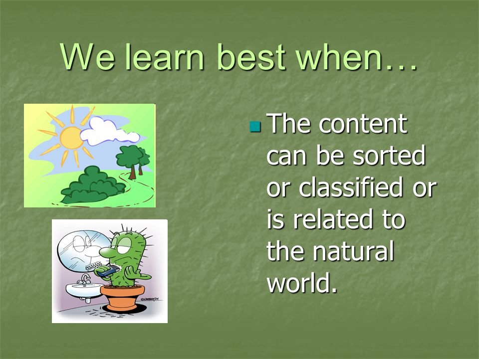 We learn best when… The content can be sorted or classified or is related to the natural world.