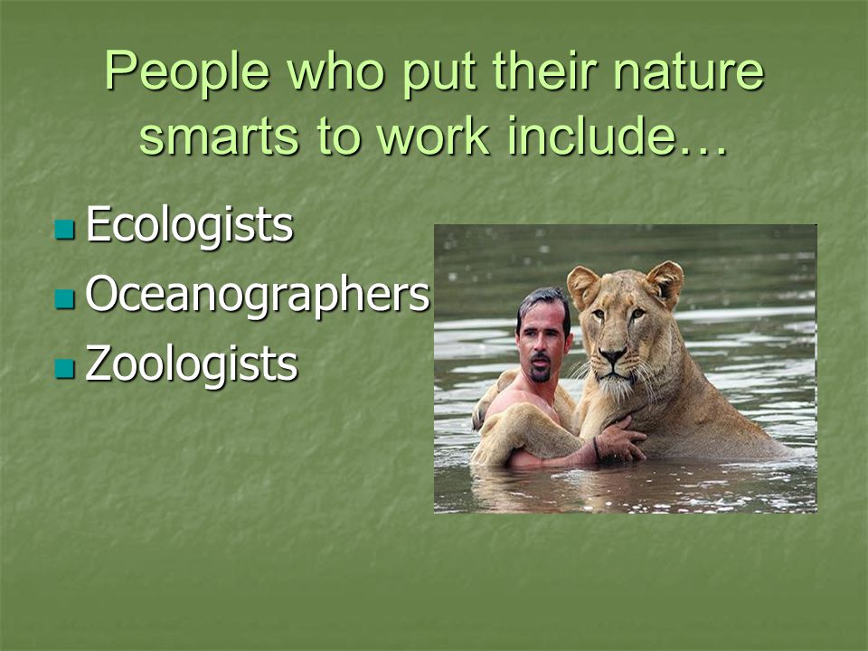 People who put their nature smarts to work include… Ecologists Ecologists Oceanographers Oceanographers Zoologists Zoologists