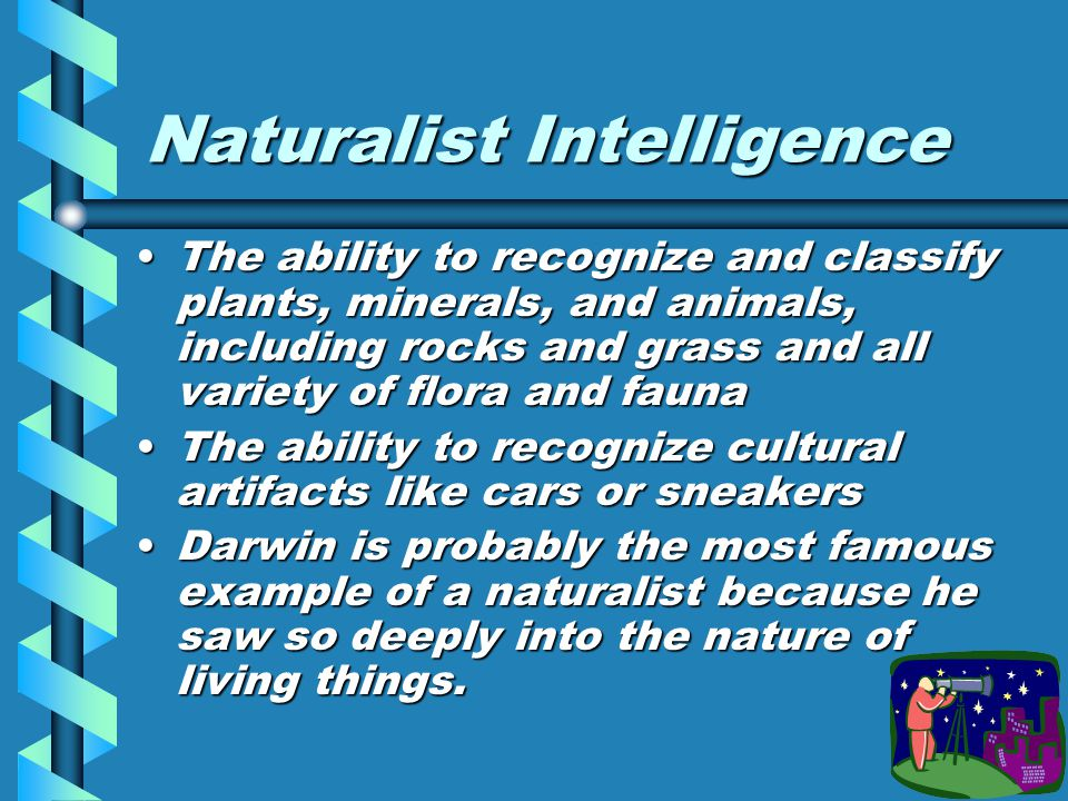 Naturalist Intelligence The ability to recognize and classify plants, minerals, and animals, including rocks and grass and all variety of flora and faunaThe ability to recognize and classify plants, minerals, and animals, including rocks and grass and all variety of flora and fauna The ability to recognize cultural artifacts like cars or sneakersThe ability to recognize cultural artifacts like cars or sneakers Darwin is probably the most famous example of a naturalist because he saw so deeply into the nature of living things.Darwin is probably the most famous example of a naturalist because he saw so deeply into the nature of living things.
