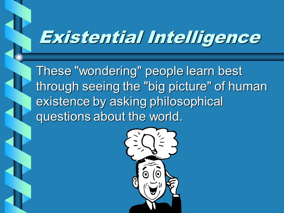 Existential Intelligence The human inclination to ask very basic questions about existence.The human inclination to ask very basic questions about existence.