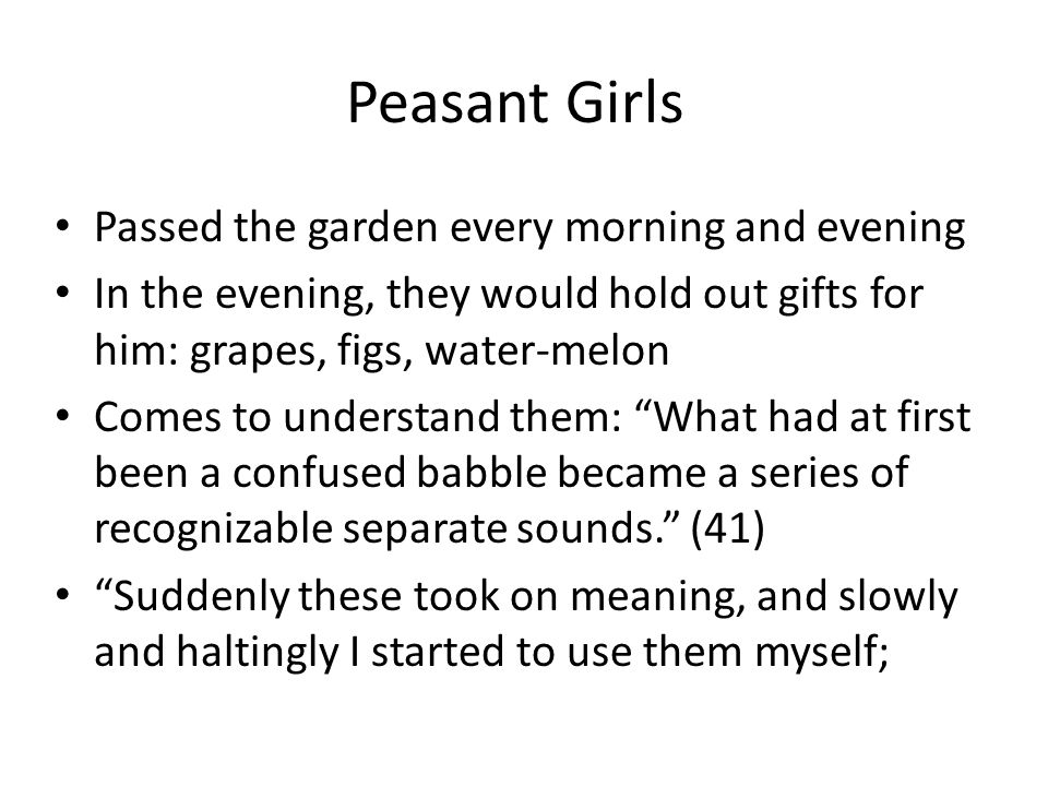 Peasant Girls Passed the garden every morning and evening In the evening, they would hold out gifts for him: grapes, figs, water-melon Comes to understand them: What had at first been a confused babble became a series of recognizable separate sounds. (41) Suddenly these took on meaning, and slowly and haltingly I started to use them myself;