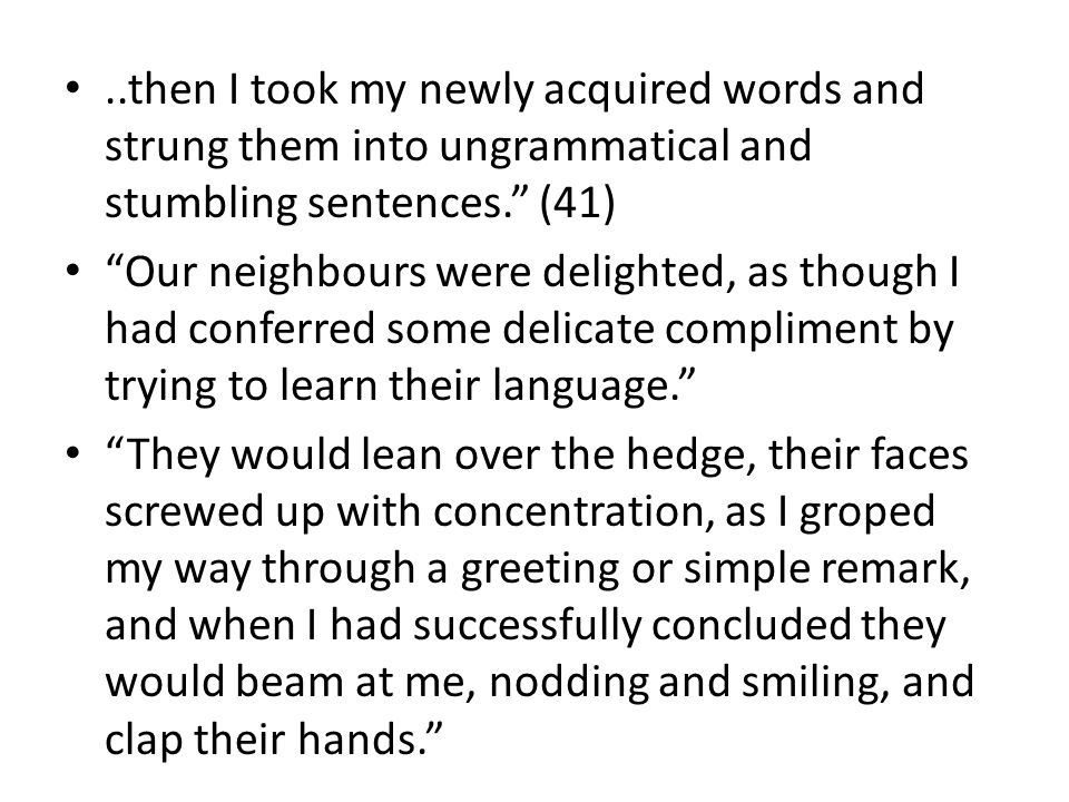 ..then I took my newly acquired words and strung them into ungrammatical and stumbling sentences. (41) Our neighbours were delighted, as though I had conferred some delicate compliment by trying to learn their language. They would lean over the hedge, their faces screwed up with concentration, as I groped my way through a greeting or simple remark, and when I had successfully concluded they would beam at me, nodding and smiling, and clap their hands.