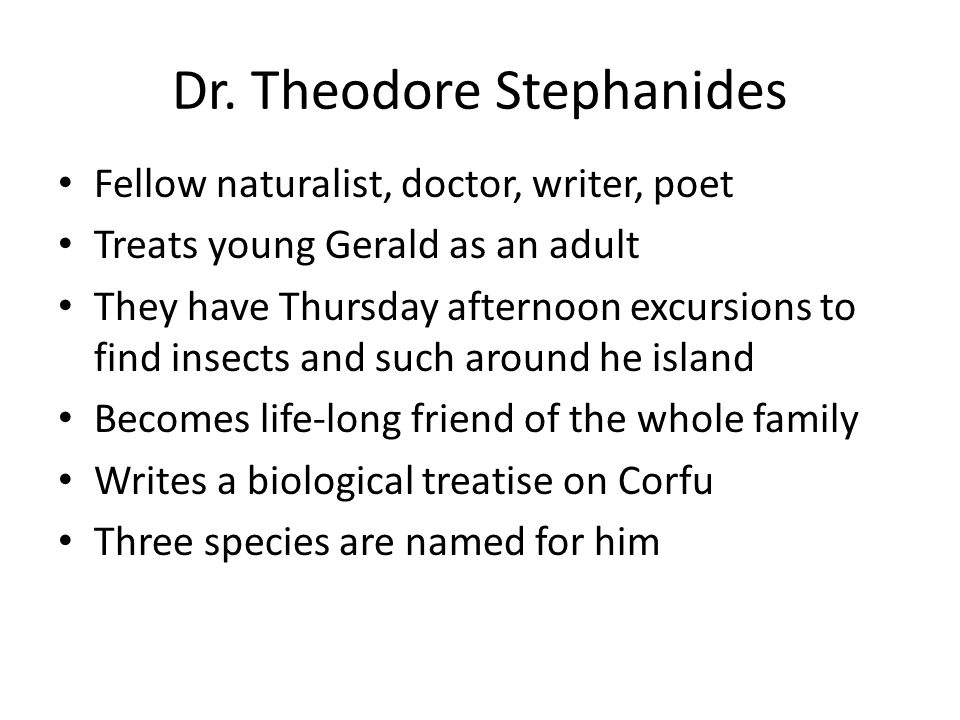 Dr. Theodore Stephanides Fellow naturalist, doctor, writer, poet Treats young Gerald as an adult They have Thursday afternoon excursions to find insec
