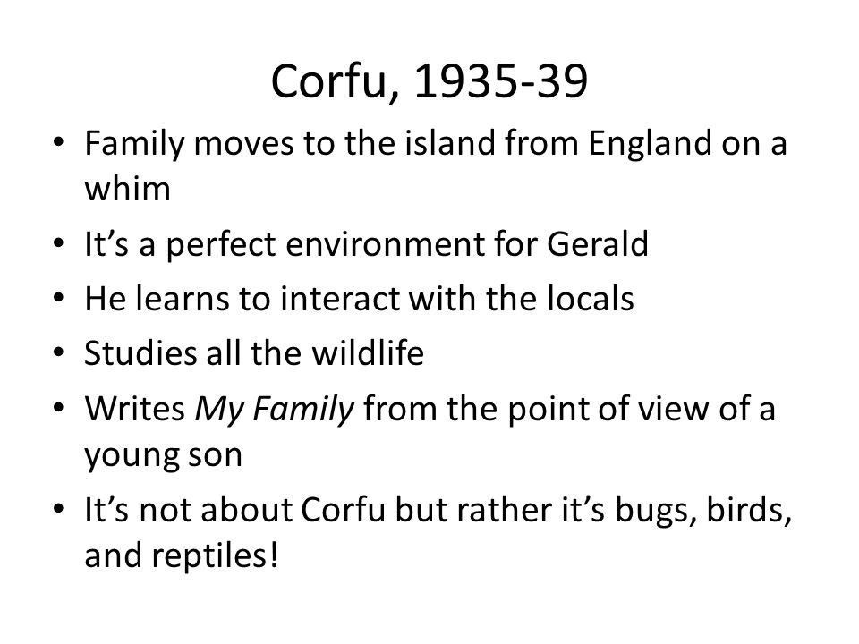 Corfu, 1935-39 Family moves to the island from England on a whim It's a perfect environment for Gerald He learns to interact with the locals Studies all the wildlife Writes My Family from the point of view of a young son It's not about Corfu but rather it's bugs, birds, and reptiles!