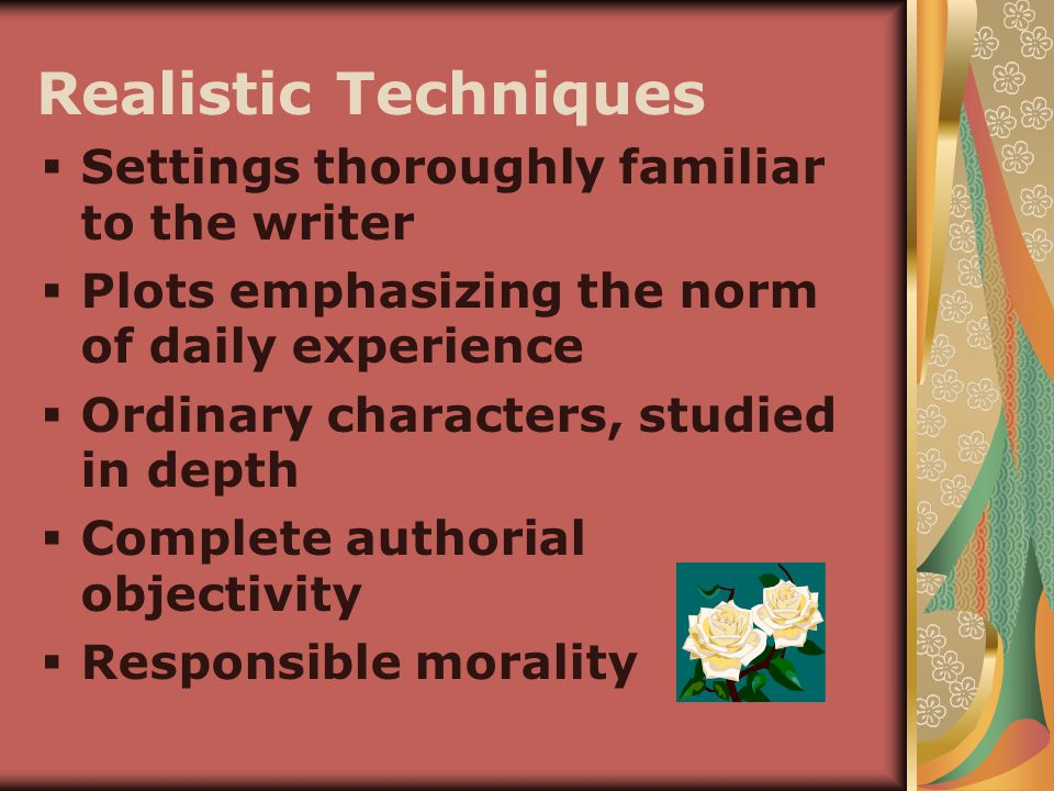 Realistic Techniques  Settings thoroughly familiar to the writer  Plots emphasizing the norm of daily experience  Ordinary characters, studied in depth  Complete authorial objectivity  Responsible morality