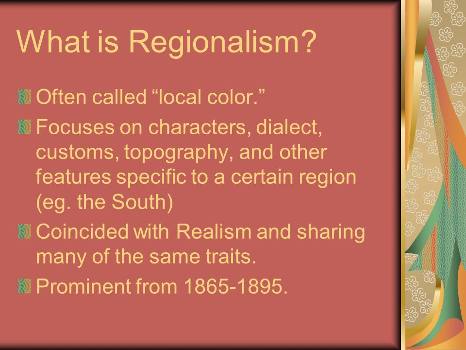 "What is Regionalism? Often called ""local color."" Focuses on characters, dialect, customs, topography, and other features specific to a certain region"