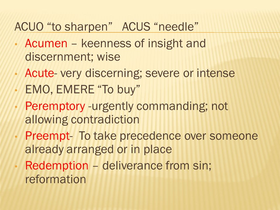 ACUO to sharpen ACUS needle Acumen – keenness of insight and discernment; wise Acute- very discerning; severe or intense EMO, EMERE To buy Peremptory -urgently commanding; not allowing contradiction Preempt- To take precedence over someone already arranged or in place Redemption – deliverance from sin; reformation