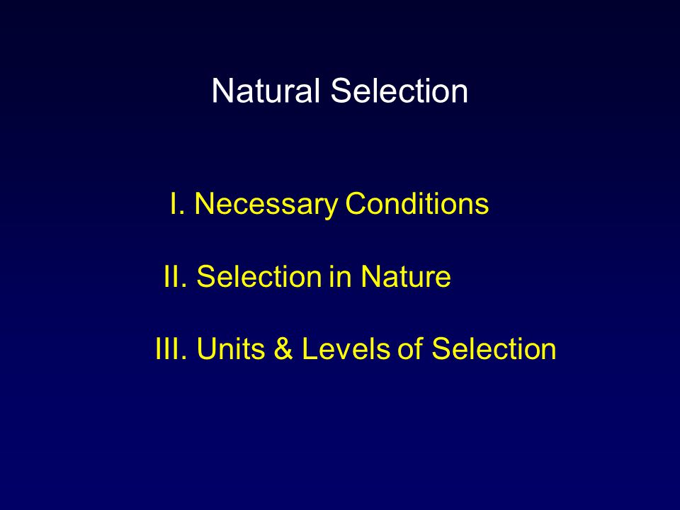 I. Necessary Conditions II. Selection in Nature III. Units & Levels of Selection Natural Selection