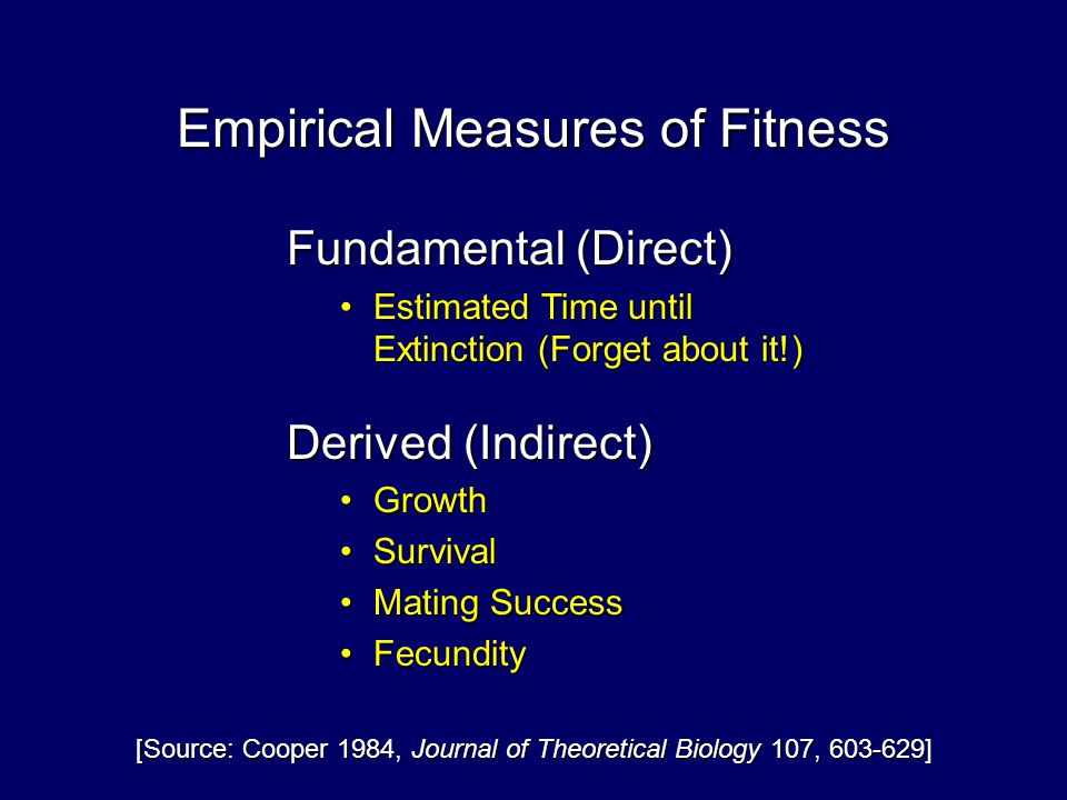 Fundamental (Direct) Estimated Time until Extinction (Forget about it!)Estimated Time until Extinction (Forget about it!) Derived (Indirect) GrowthGrowth SurvivalSurvival Mating SuccessMating Success FecundityFecundity Empirical Measures of Fitness [Source: Cooper 1984, Journal of Theoretical Biology 107, 603-629]