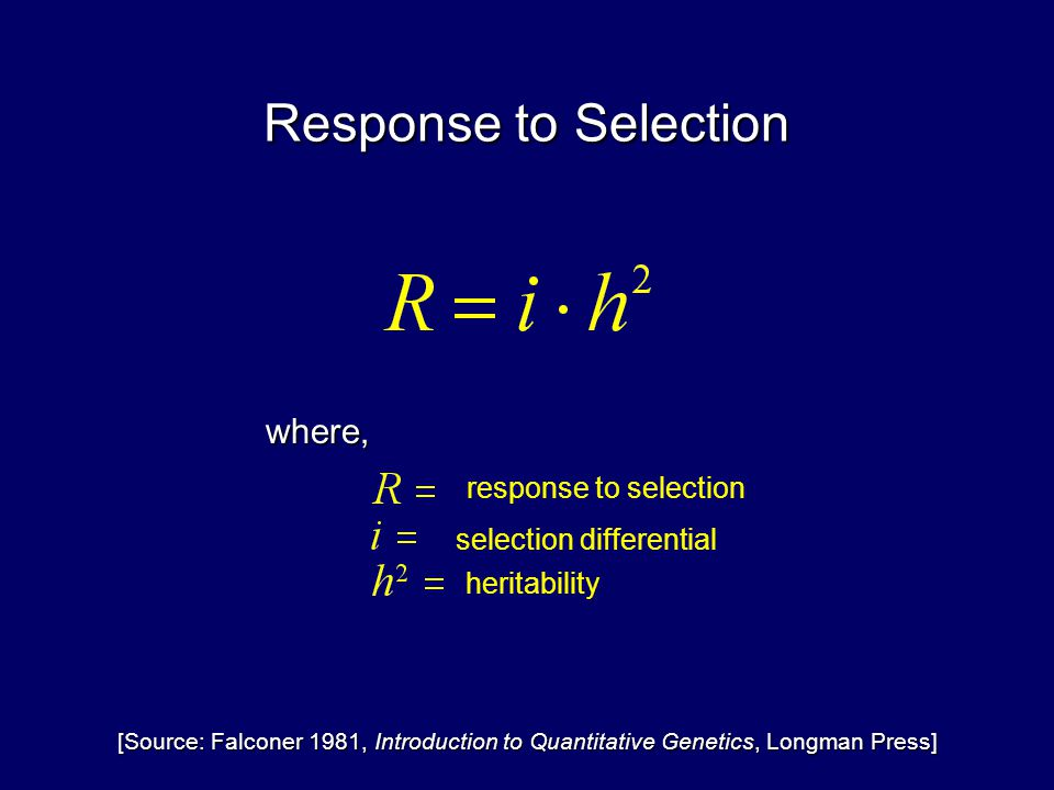 Response to Selection selection differential where, response to selection heritability [Source: Falconer 1981, Introduction to Quantitative Genetics, Longman Press]