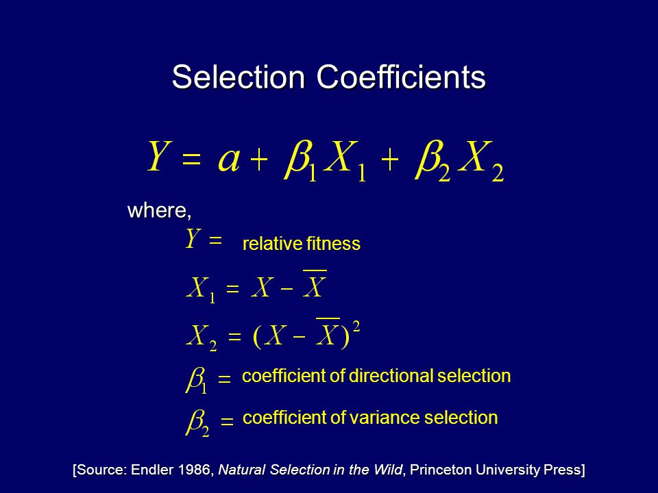 Selection Coefficients coefficient of directional selection where, coefficient of variance selection relative fitness [Source: Endler 1986, Natural Selection in the Wild, Princeton University Press]