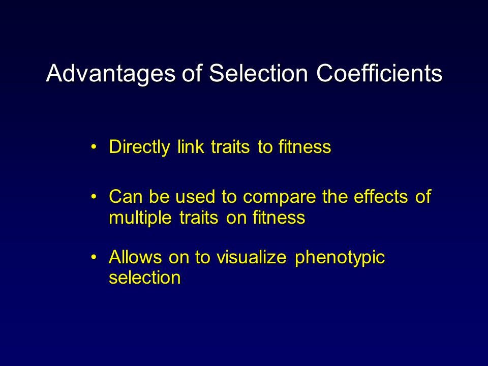 Advantages of Selection Coefficients Directly link traits to fitnessDirectly link traits to fitness Can be used to compare the effects of multiple traits on fitnessCan be used to compare the effects of multiple traits on fitness Allows on to visualize phenotypic selectionAllows on to visualize phenotypic selection