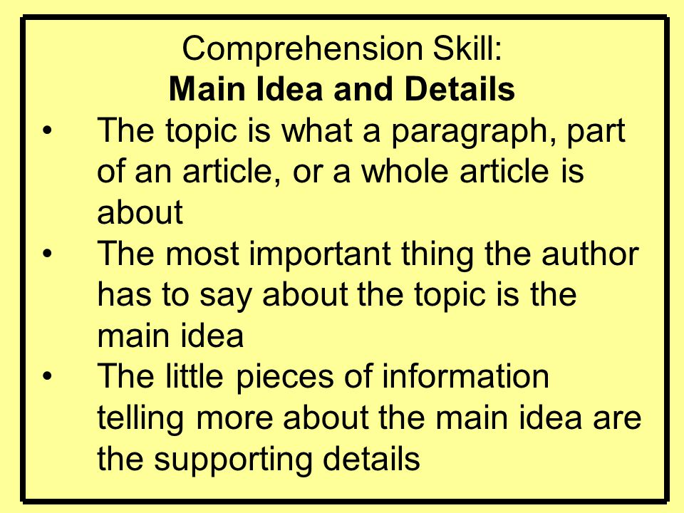 Comprehension Skill: Main Idea and Details The topic is what a paragraph, part of an article, or a whole article is about The most important thing the