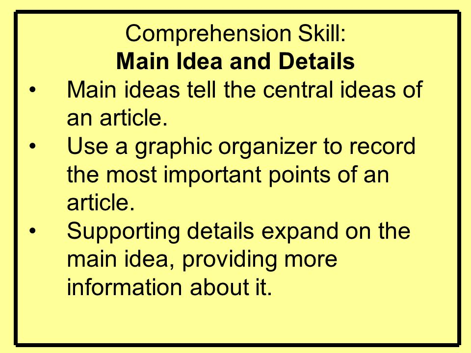 Comprehension Skill: Main Idea and Details Main ideas tell the central ideas of an article. Use a graphic organizer to record the most important point