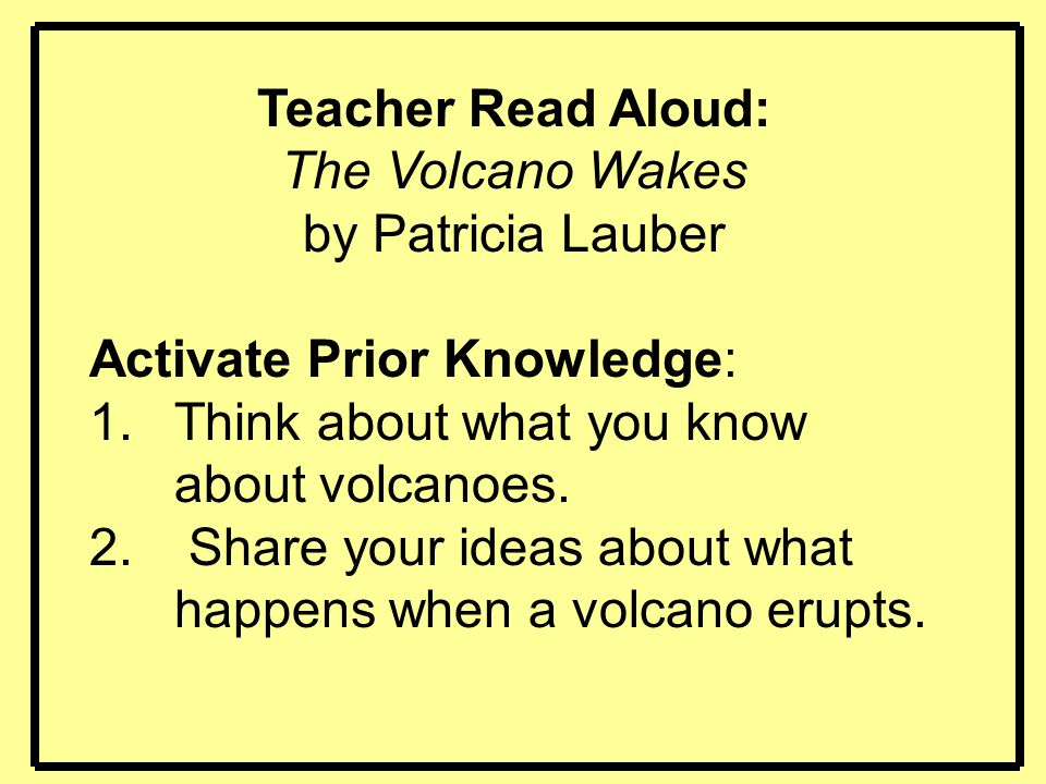 Teacher Read Aloud: The Volcano Wakes by Patricia Lauber Activate Prior Knowledge: 1.Think about what you know about volcanoes. 2. Share your ideas ab