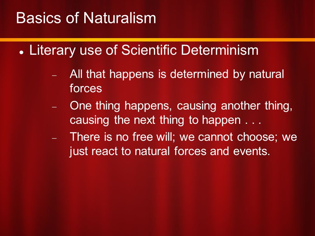Naturalism s Determinism People s actions are determined by  Physical, mechanical forces  Biological forces  Economic and social forces  Subconscious (psychological) forces  Environmental forces