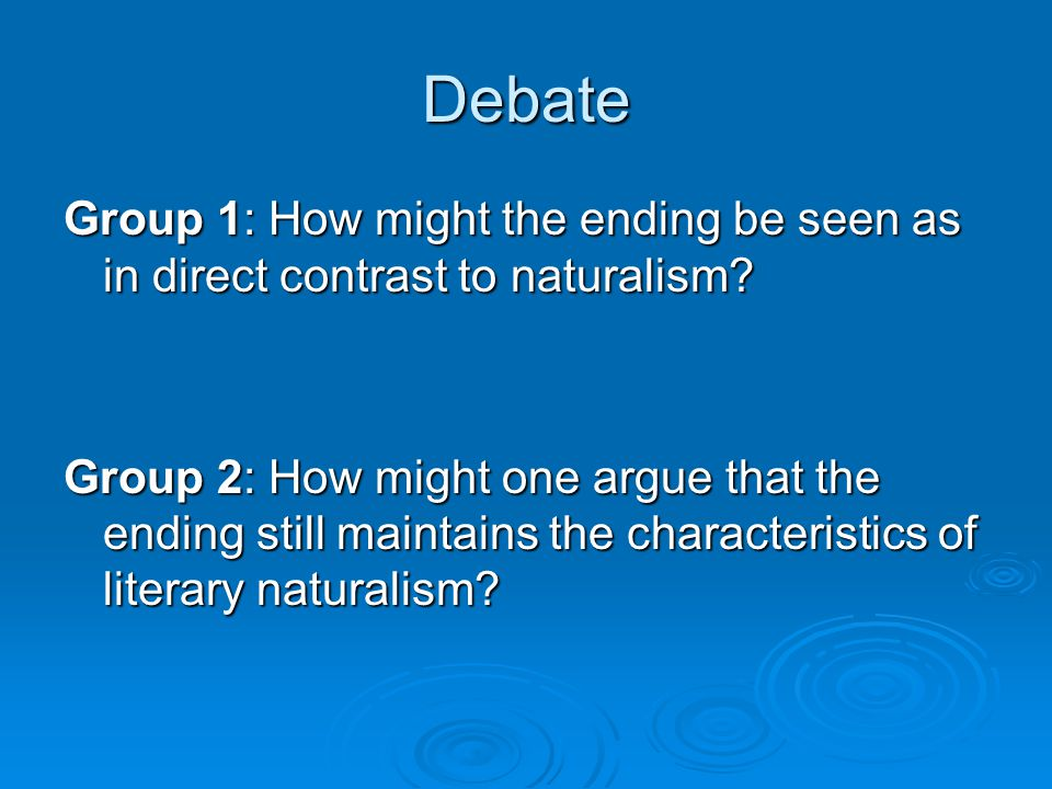 Debate Group 1: How might the ending be seen as in direct contrast to naturalism? Group 2: How might one argue that the ending still maintains the cha
