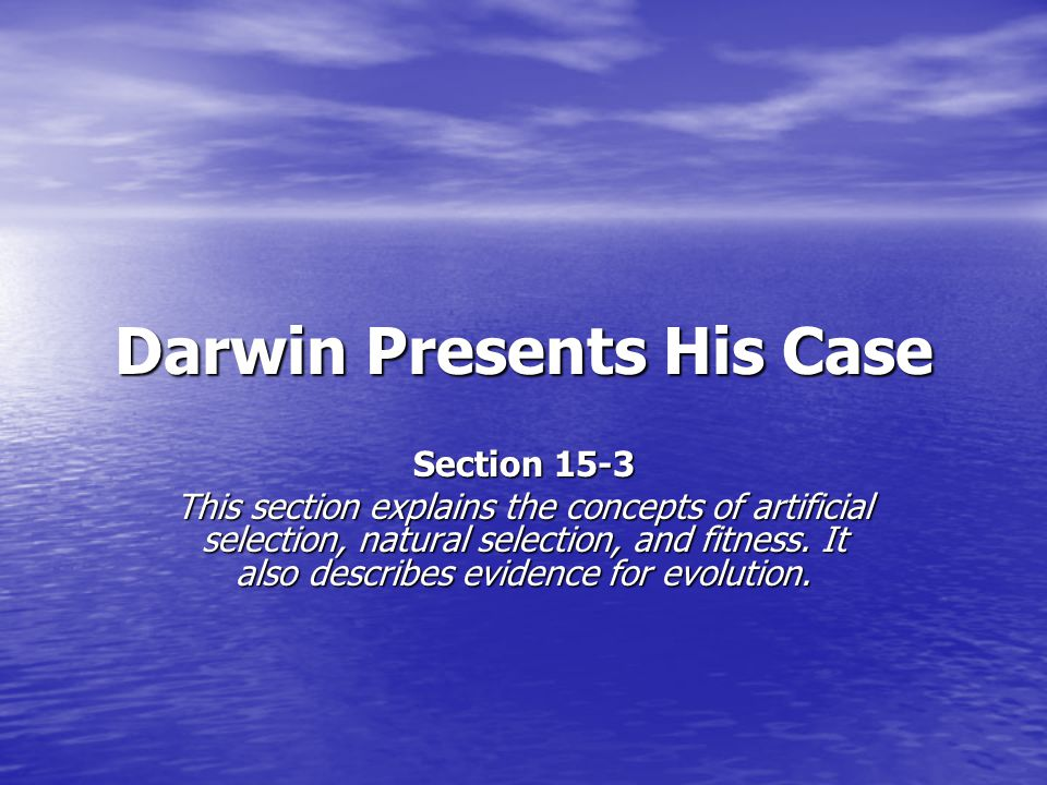 Darwin Presents His Case Section 15-3 This section explains the concepts of artificial selection, natural selection, and fitness. It also describes ev