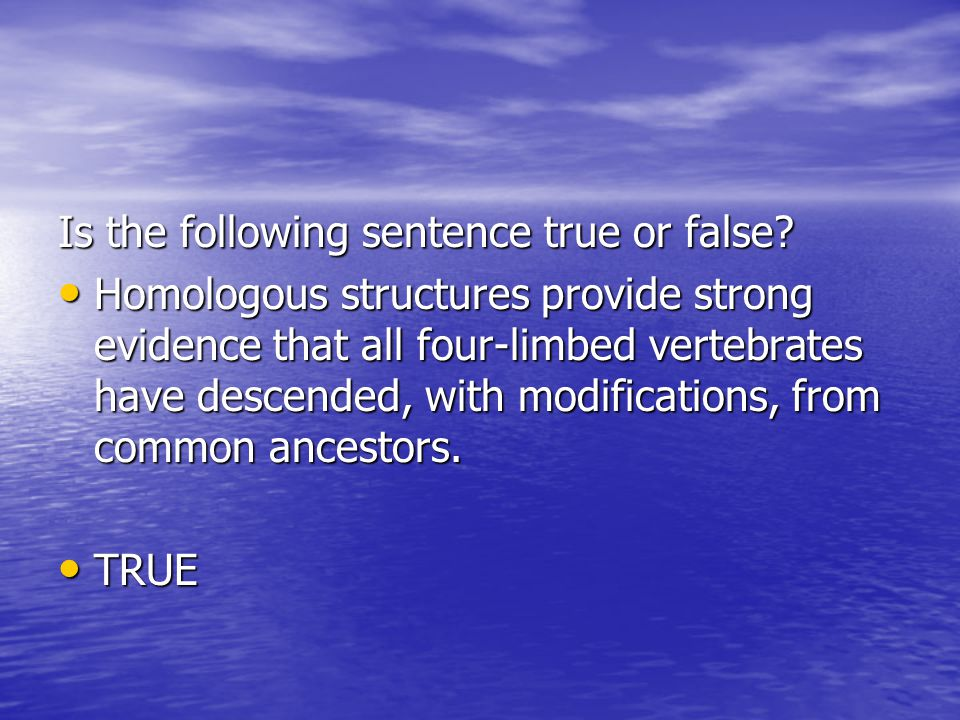 Is the following sentence true or false? Homologous structures provide strong evidence that all four-limbed vertebrates have descended, with modificat