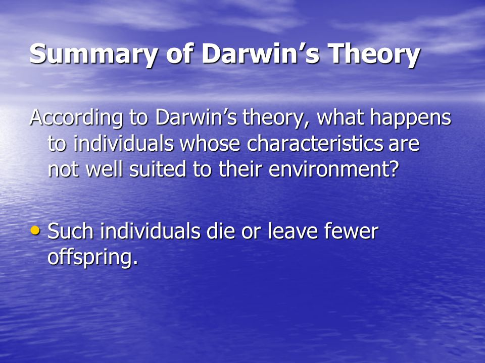 Summary of Darwin's Theory According to Darwin's theory, what happens to individuals whose characteristics are not well suited to their environment? S