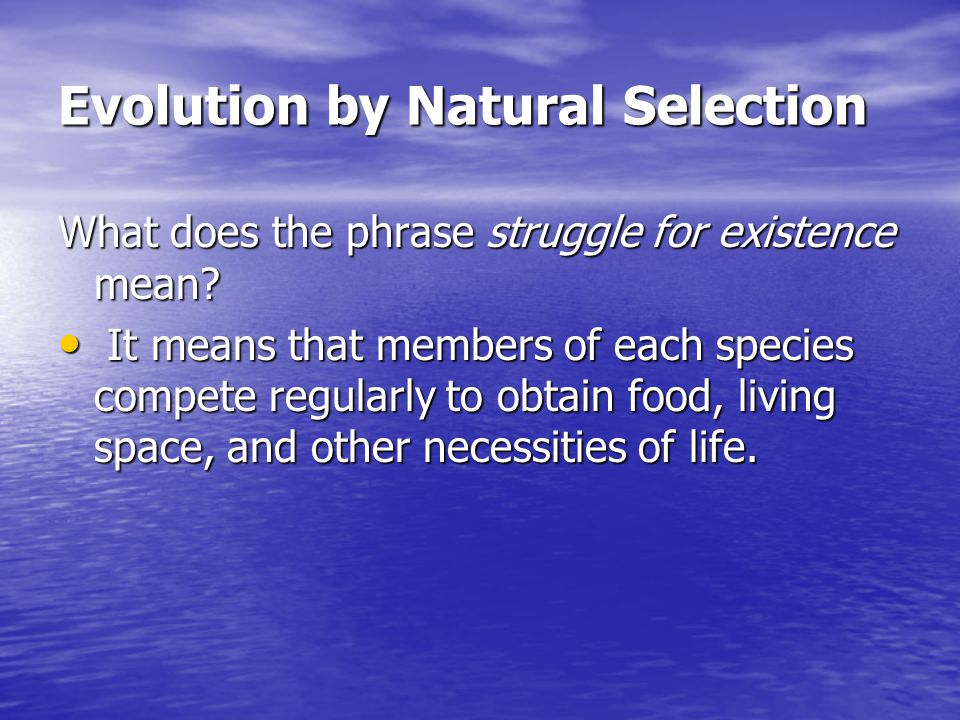 Evolution by Natural Selection What does the phrase struggle for existence mean? It means that members of each species compete regularly to obtain foo