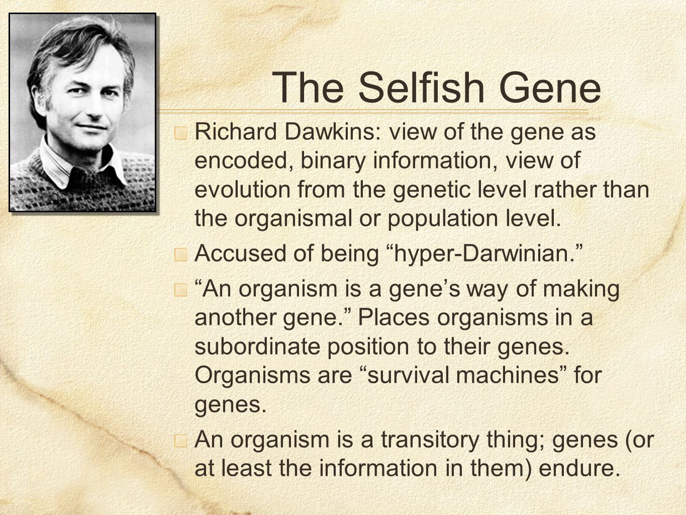The Selfish Gene Richard Dawkins: view of the gene as encoded, binary information, view of evolution from the genetic level rather than the organismal or population level.