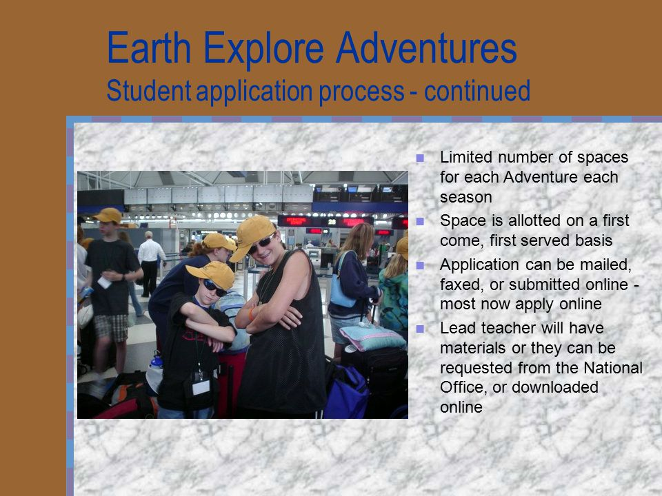 Earth Explore Adventures Student application process - continued Limited number of spaces for each Adventure each season Space is allotted on a first come, first served basis Application can be mailed, faxed, or submitted online - most now apply online Lead teacher will have materials or they can be requested from the National Office, or downloaded online
