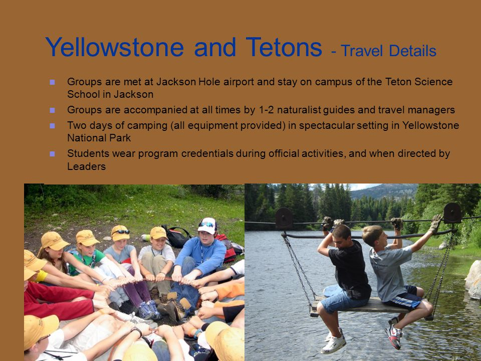 Yellowstone and Tetons - Travel Details Groups are met at Jackson Hole airport and stay on campus of the Teton Science School in Jackson Groups are accompanied at all times by 1-2 naturalist guides and travel managers Two days of camping (all equipment provided) in spectacular setting in Yellowstone National Park Students wear program credentials during official activities, and when directed by Leaders