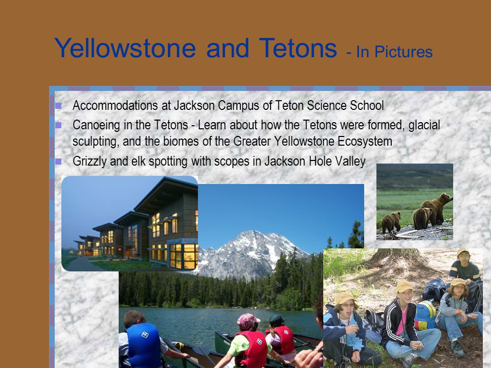 Accommodations at Jackson Campus of Teton Science School Canoeing in the Tetons - Learn about how the Tetons were formed, glacial sculpting, and the biomes of the Greater Yellowstone Ecosystem Grizzly and elk spotting with scopes in Jackson Hole Valley Yellowstone and Tetons - In Pictures