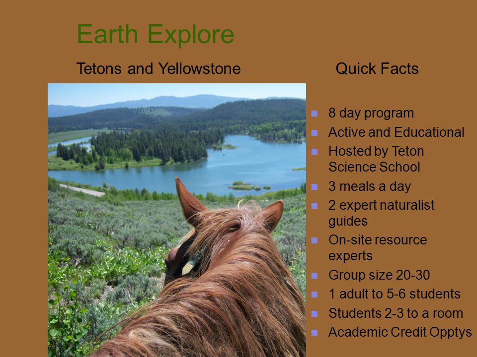 Earth Explore Tetons and Yellowstone Quick Facts 8 day program Active and Educational Hosted by Teton Science School 3 meals a day 2 expert naturalist guides On-site resource experts Group size 20-30 1 adult to 5-6 students Students 2-3 to a room Academic Credit Opptys