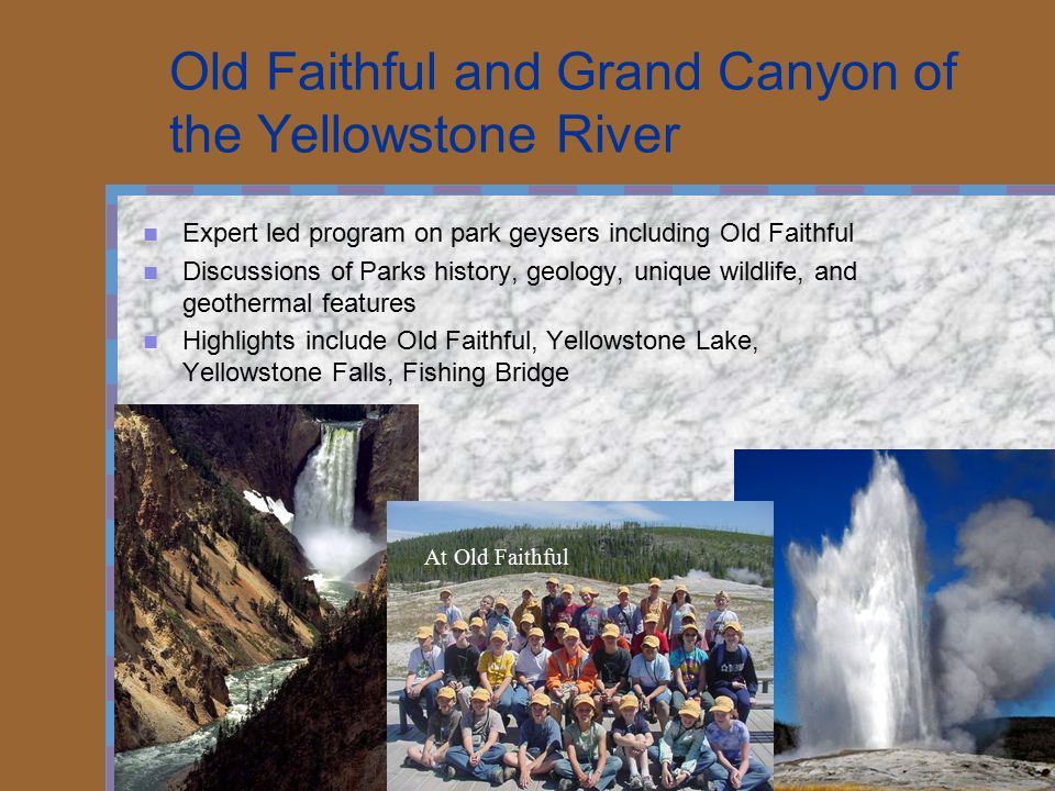 Old Faithful and Grand Canyon of the Yellowstone River Expert led program on park geysers including Old Faithful Discussions of Parks history, geology, unique wildlife, and geothermal features Highlights include Old Faithful, Yellowstone Lake, Yellowstone Falls, Fishing Bridge At Old Faithful