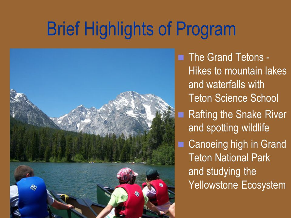 Brief Highlights of Program The Grand Tetons - Hikes to mountain lakes and waterfalls with Teton Science School Rafting the Snake River and spotting wildlife Canoeing high in Grand Teton National Park and studying the Yellowstone Ecosystem